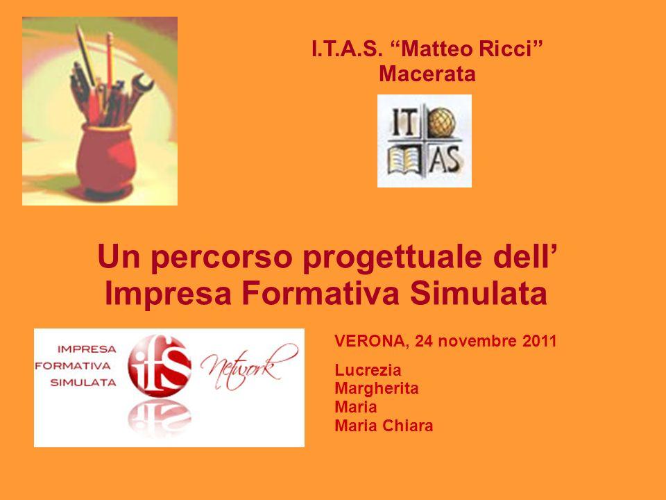 Un percorso progettuale dell Impresa Formativa Simulata I.T.A.S. Matteo Ricci Macerata VERONA, 24 novembre 2011 Lucrezia Margherita Maria Maria Chiara