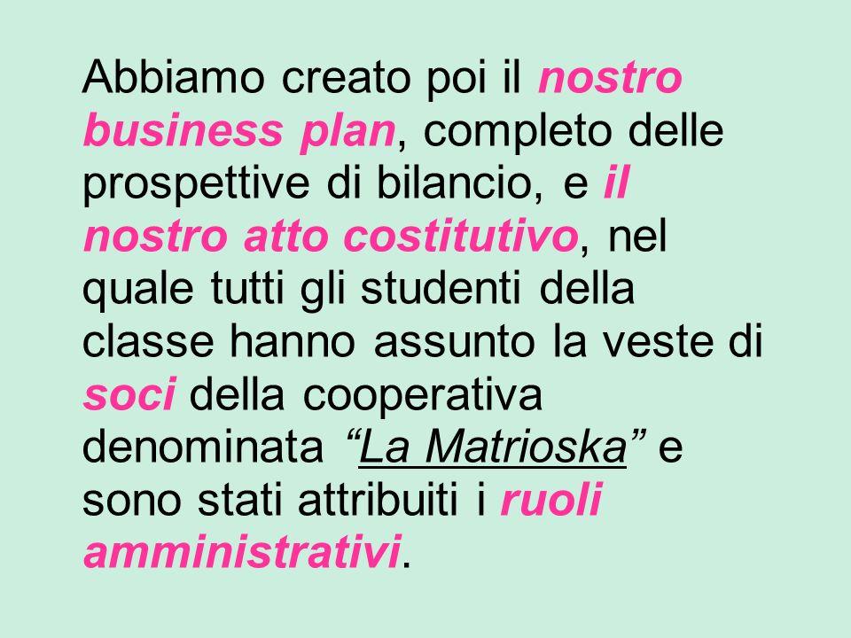 Abbiamo creato poi il nostro business plan, completo delle prospettive di bilancio, e il nostro atto costitutivo, nel quale tutti gli studenti della c