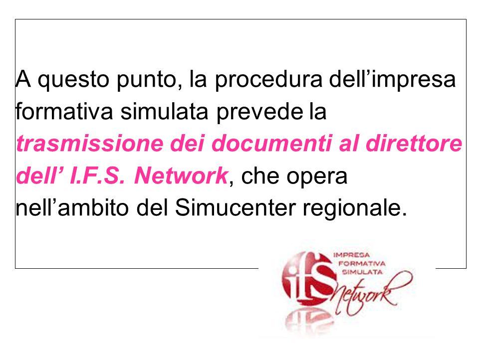 A questo punto, la procedura dellimpresa formativa simulata prevede la trasmissione dei documenti al direttore dell I.F.S. Network, che opera nellambi