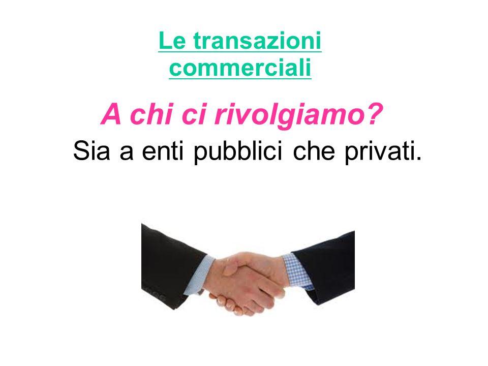 Le transazioni commerciali Sia a enti pubblici che privati. A chi ci rivolgiamo?