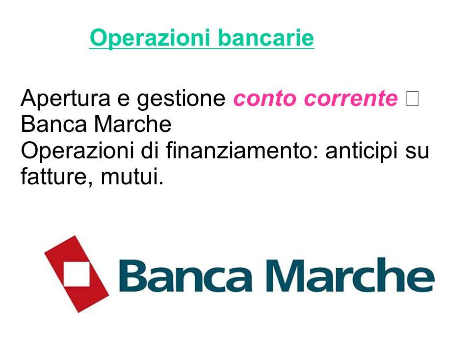 Operazioni bancarie Apertura e gestione conto corrente Banca Marche Operazioni di finanziamento: anticipi su fatture, mutui.
