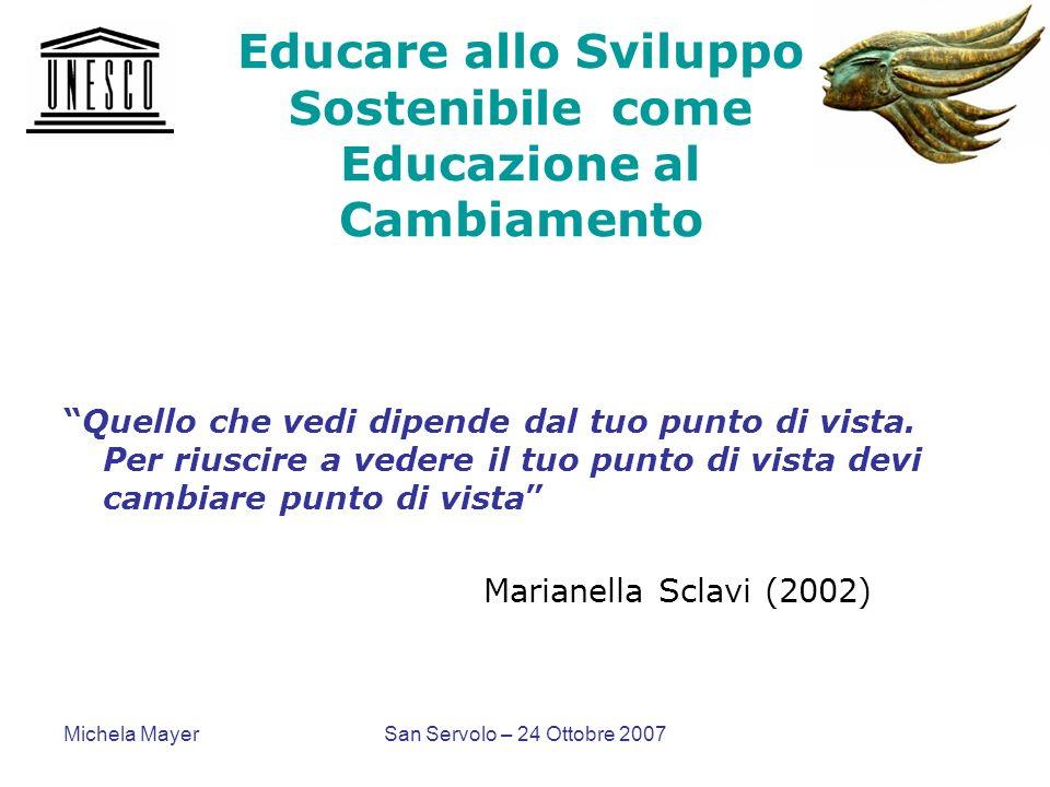 Michela MayerSan Servolo – 24 Ottobre 2007 Educare allo Sviluppo Sostenibile come Educazione al Cambiamento Quello che vedi dipende dal tuo punto di v