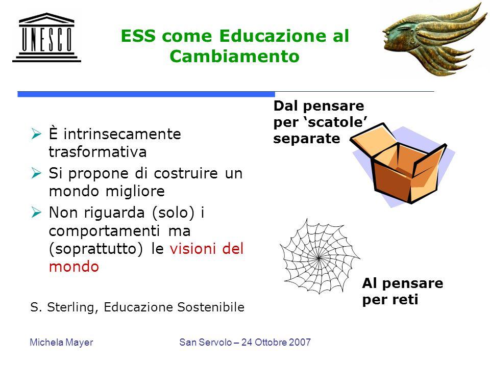 Michela MayerSan Servolo – 24 Ottobre 2007 ESS come Educazione al Cambiamento È intrinsecamente trasformativa Si propone di costruire un mondo miglior