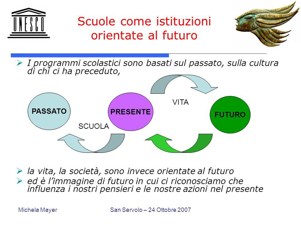 Michela MayerSan Servolo – 24 Ottobre 2007 Scuole come istituzioni orientate al futuro I programmi scolastici sono basati sul passato, sulla cultura d