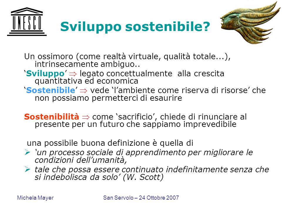 Michela MayerSan Servolo – 24 Ottobre 2007 Sviluppo sostenibile? Un ossimoro (come realtà virtuale, qualità totale...), intrinsecamente ambiguo.. Svil