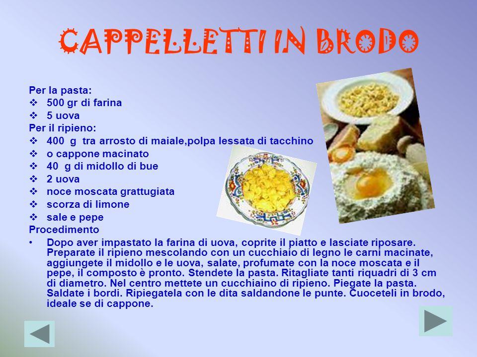 CAPPELLETTI IN BRODO Per la pasta: 500 gr di farina 5 uova Per il ripieno: 400 g tra arrosto di maiale,polpa lessata di tacchino o cappone macinato 40