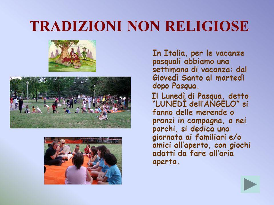 TRADIZIONI NON RELIGIOSE In Italia, per le vacanze pasquali abbiamo una settimana di vacanza: dal Giovedì Santo al martedì dopo Pasqua. Il Lunedì di P