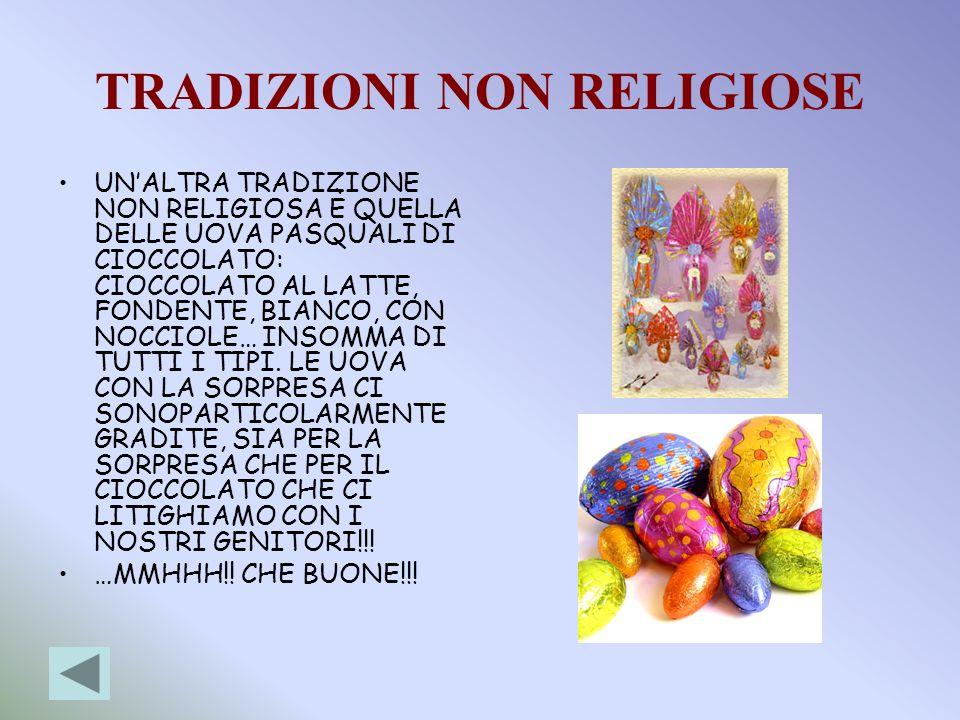 TRADIZIONI NON RELIGIOSE UNALTRA TRADIZIONE NON RELIGIOSA È QUELLA DELLE UOVA PASQUALI DI CIOCCOLATO: CIOCCOLATO AL LATTE, FONDENTE, BIANCO, CON NOCCI