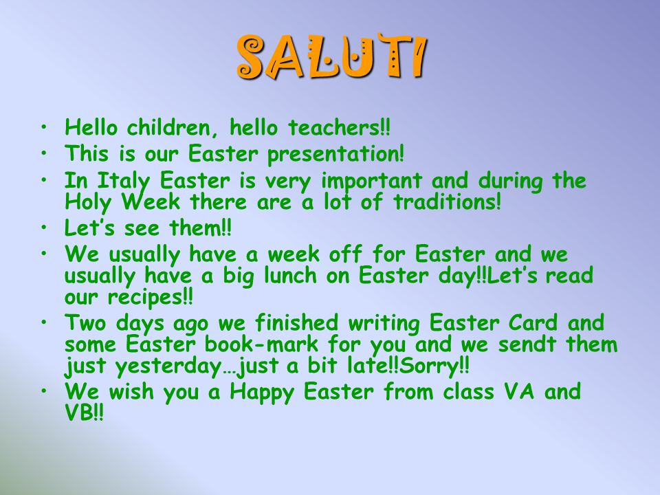 SALUTI Hello children, hello teachers!! This is our Easter presentation! In Italy Easter is very important and during the Holy Week there are a lot of