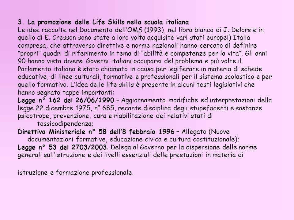 3. La promozione delle Life Skills nella scuola italiana Le idee raccolte nel Documento dellOMS (1993), nel libro bianco di J. Delors e in quello di E