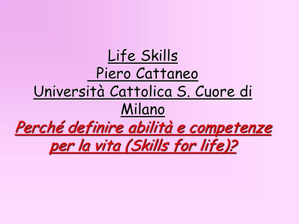 Life Skills Piero Cattaneo Università Cattolica S. Cuore di Milano Perché definire abilità e competenze per la vita (Skills for life)?