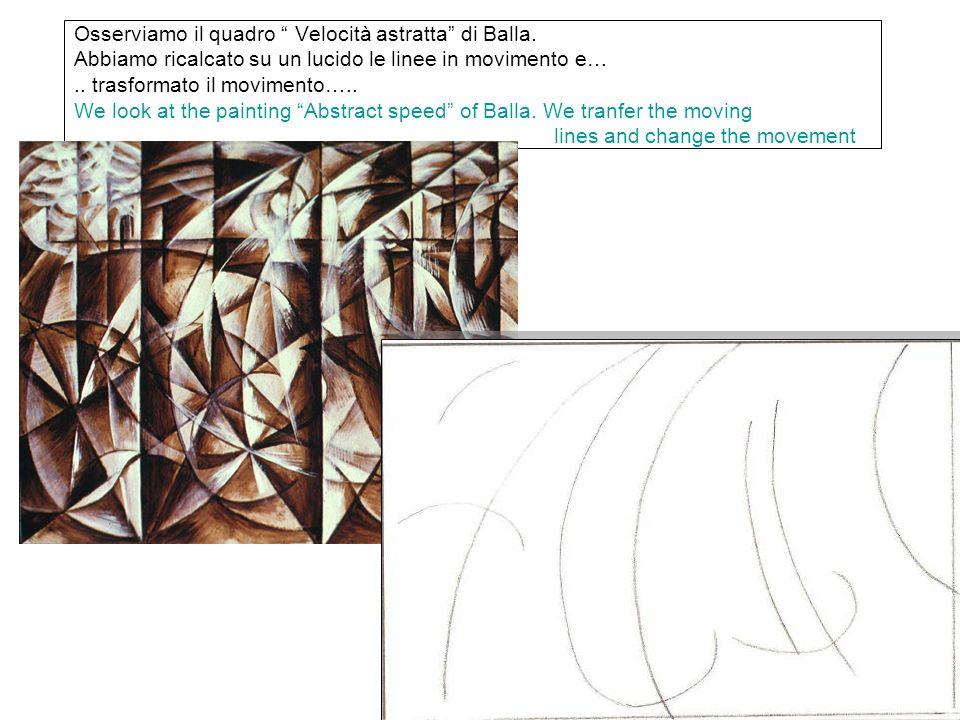 Osserviamo il quadro Velocità astratta di Balla. Abbiamo ricalcato su un lucido le linee in movimento e….. trasformato il movimento….. We look at the
