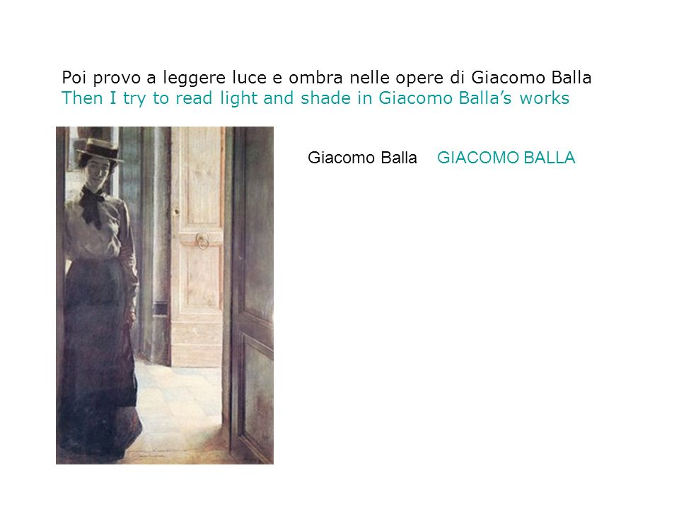 Poi provo a leggere luce e ombra nelle opere di Giacomo Balla Then I try to read light and shade in Giacomo Ballas works Giacomo Balla GIACOMO BALLA