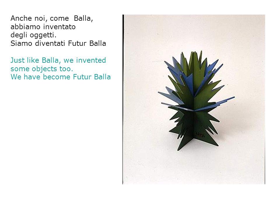 Anche noi, come Balla, abbiamo inventato degli oggetti. Siamo diventati Futur Balla Just like Balla, we invented some objects too. We have become Futu