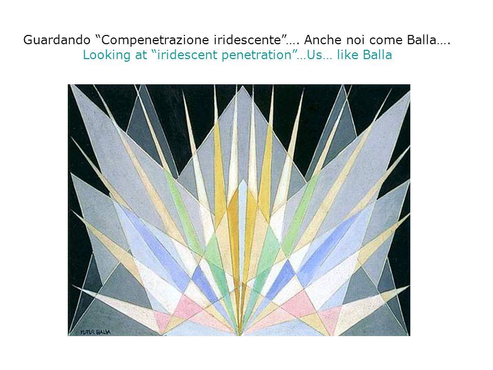 Guardando Compenetrazione iridescente…. Anche noi come Balla…. Looking at iridescent penetration…Us… like Balla