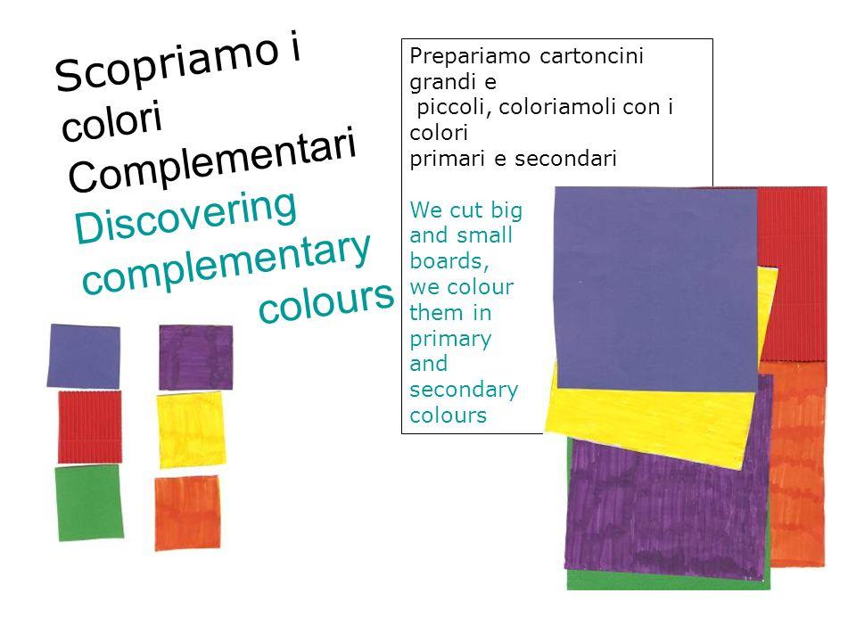 Scopriamo i colori Complementari Discovering complementary colours Prepariamo cartoncini grandi e piccoli, coloriamoli con i colori primari e secondar
