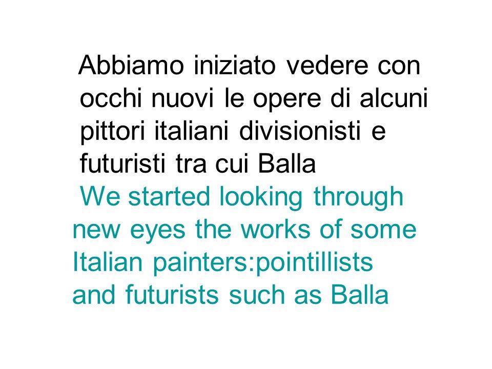 Abbiamo iniziato vedere con occhi nuovi le opere di alcuni pittori italiani divisionisti e futuristi tra cui Balla We started looking through new eyes