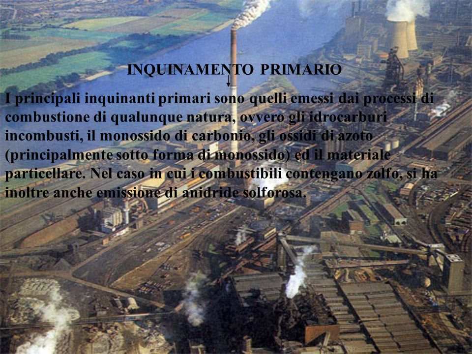 CAUSES: particolati The main causes of the atmospheric pollution are the internal- combustion bengine ubicles, the industries the power plants, the fuel for the domestic heating, the combustion of the refusal species if realized with out adapted systems of discourangement of powders and the depuration of the smokes
