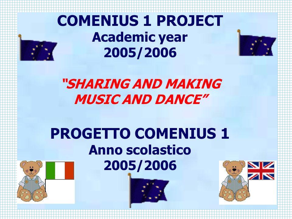 COMENIUS 1 PROJECT Academic year 2005/2006 SHARING AND MAKING MUSIC AND DANCE PROGETTO COMENIUS 1 Anno scolastico 2005/2006
