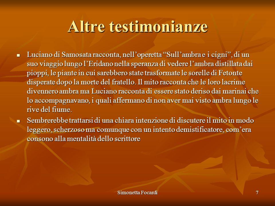 Simonetta Focardi7 Altre testimonianze Luciano di Samosata racconta, nelloperetta Sullambra e i cigni, di un suo viaggio lungo lEridano nella speranza