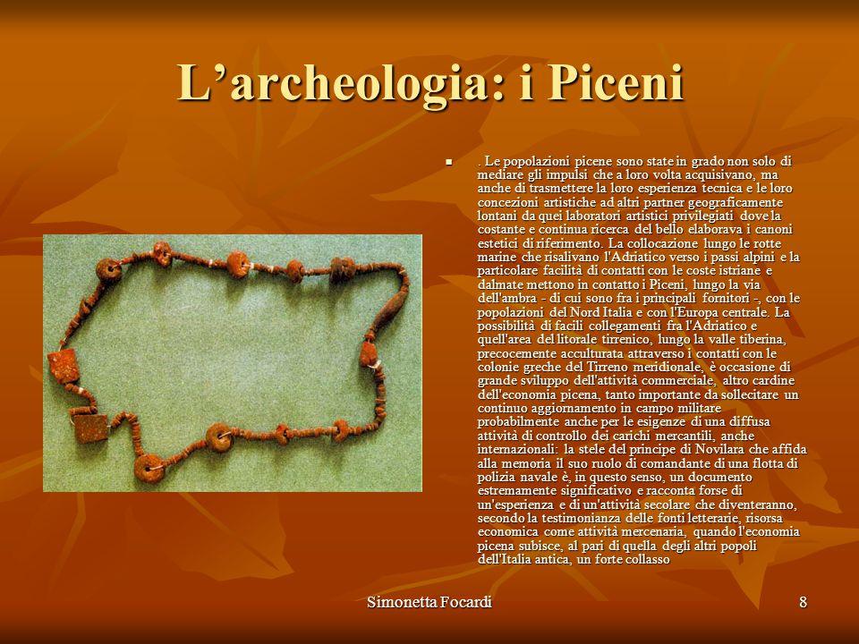 Simonetta Focardi8 Larcheologia: i Piceni. Le popolazioni picene sono state in grado non solo di mediare gli impulsi che a loro volta acquisivano, ma