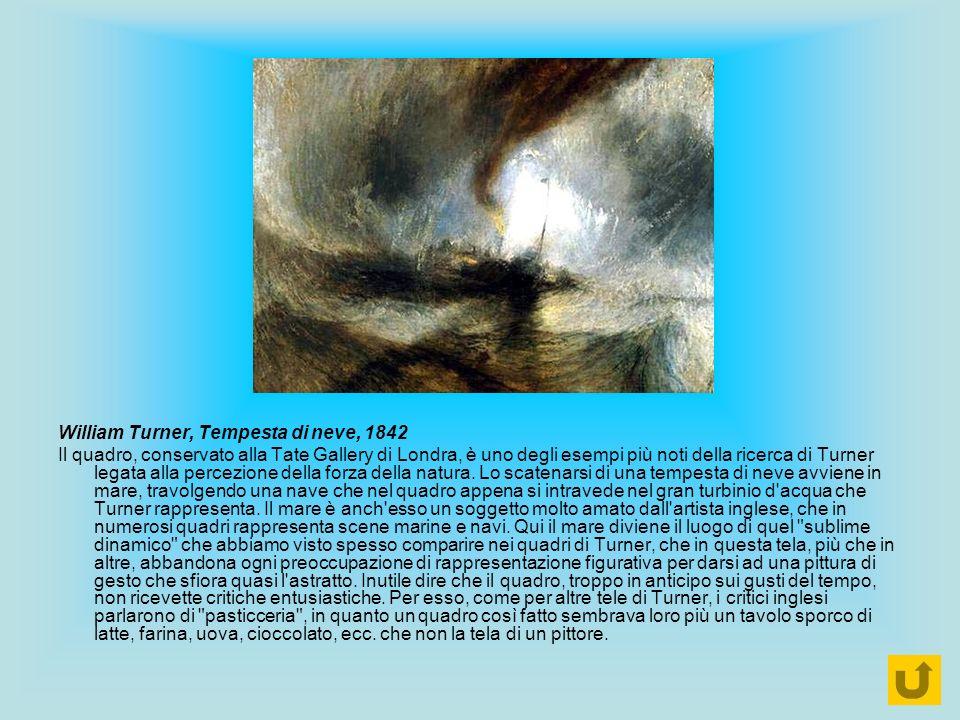 William Turner, Tempesta di neve, 1842 Il quadro, conservato alla Tate Gallery di Londra, è uno degli esempi più noti della ricerca di Turner legata a
