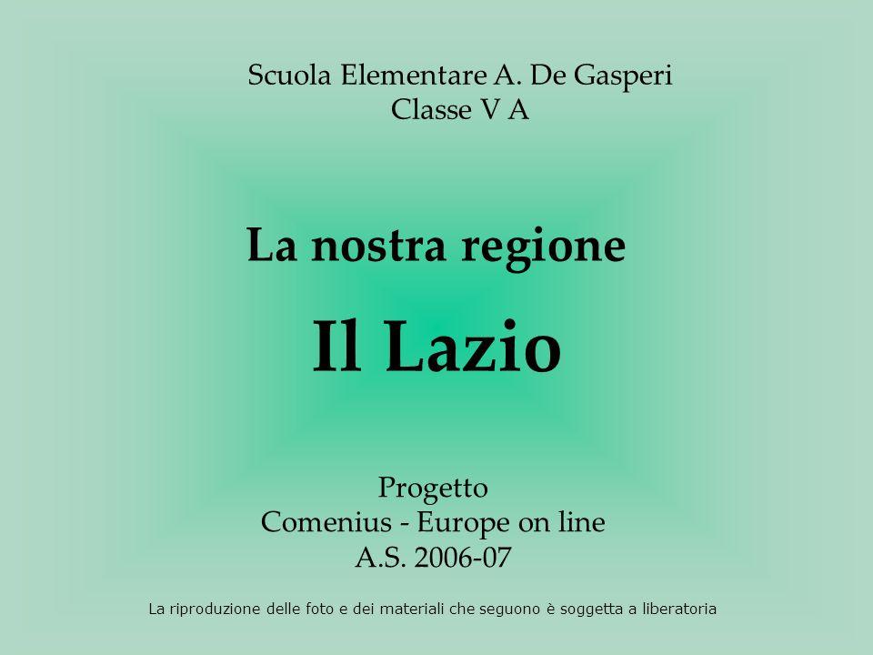 Scuola Elementare A. De Gasperi Classe V A Progetto Comenius - Europe on line A.S. 2006-07 La nostra regione Il Lazio La riproduzione delle foto e dei