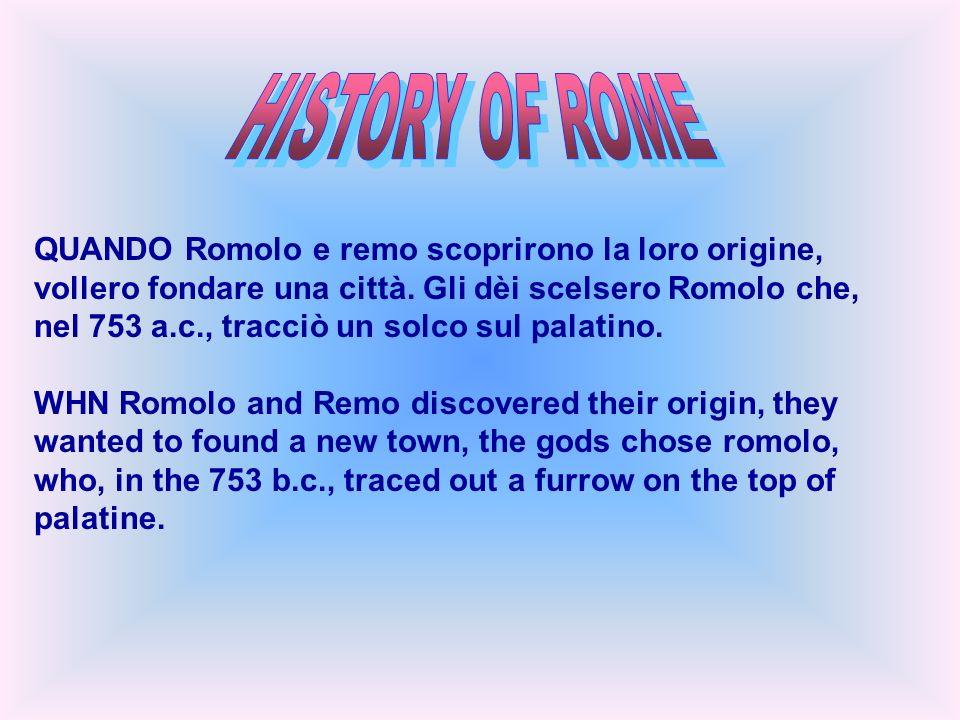 QUANDO Romolo e remo scoprirono la loro origine, vollero fondare una città. Gli dèi scelsero Romolo che, nel 753 a.c., tracciò un solco sul palatino.