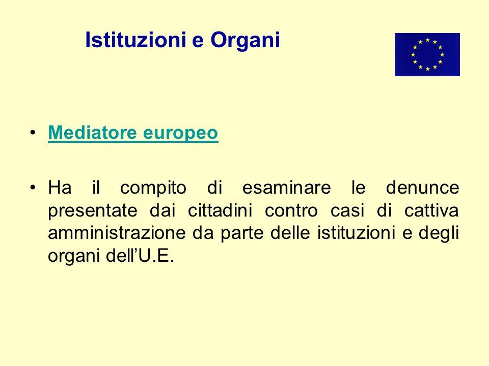 Istituzioni e Organi Mediatore europeo Ha il compito di esaminare le denunce presentate dai cittadini contro casi di cattiva amministrazione da parte