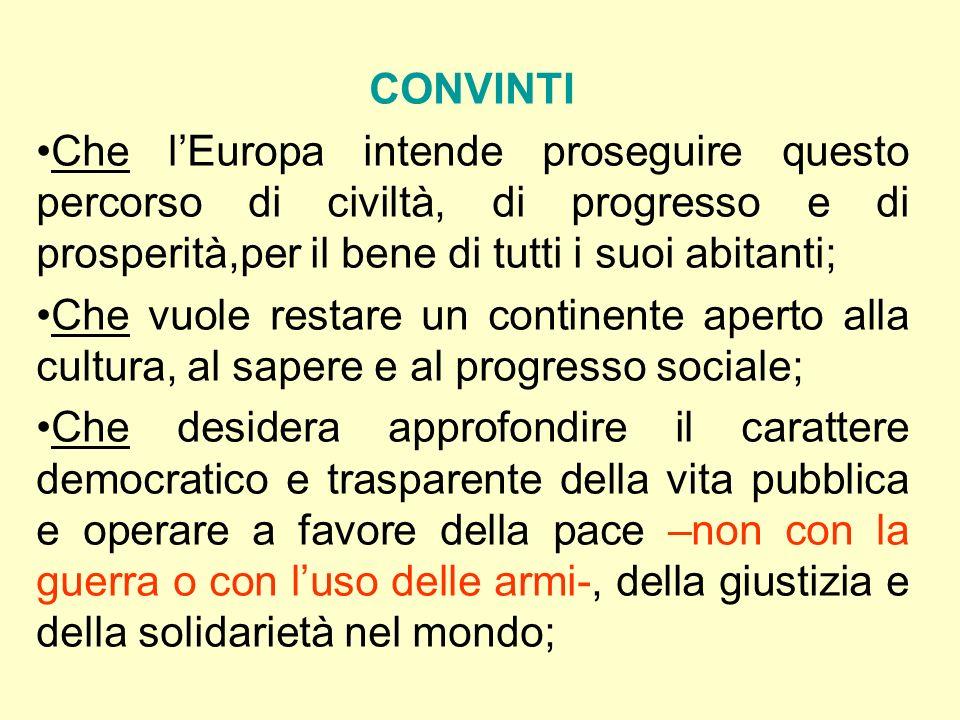 CONVINTI Che lEuropa intende proseguire questo percorso di civiltà, di progresso e di prosperità,per il bene di tutti i suoi abitanti; Che vuole resta