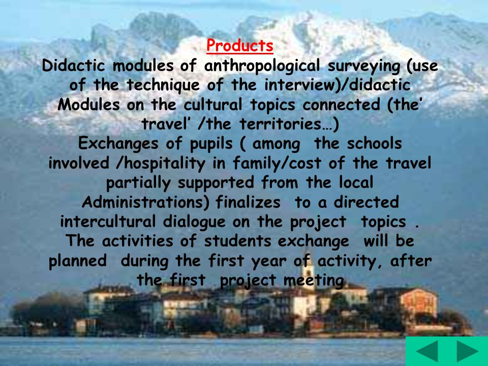 Products Didactic modules of anthropological surveying (use of the technique of the interview)/didactic Modules on the cultural topics connected (the travel /the territories…) Exchanges of pupils ( among the schools involved /hospitality in family/cost of the travel partially supported from the local Administrations) finalizes to a directed intercultural dialogue on the project topics.