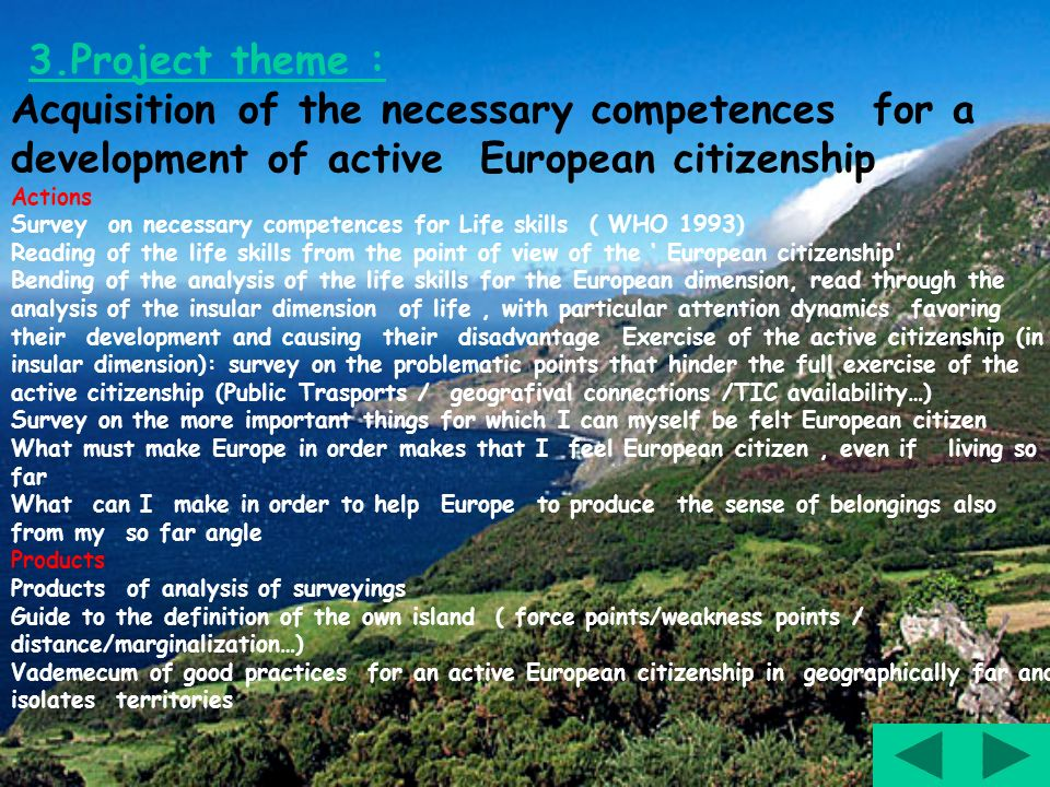 3.Project theme : Acquisition of the necessary competences for a development of active European citizenship Actions Survey on necessary competences for Life skills ( WHO 1993) Reading of the life skills from the point of view of the European citizenship Bending of the analysis of the life skills for the European dimension, read through the analysis of the insular dimension of life, with particular attention dynamics favoring their development and causing their disadvantage Exercise of the active citizenship (in insular dimension): survey on the problematic points that hinder the full exercise of the active citizenship (Public Trasports / geografival connections /TIC availability…) Survey on the more important things for which I can myself be felt European citizen What must make Europe in order makes that I feel European citizen, even if living so far What can I make in order to help Europe to produce the sense of belongings also from my so far angle Products Products of analysis of surveyings Guide to the definition of the own island ( force points/weakness points / distance/marginalization…) Vademecum of good practices for an active European citizenship in geographically far and isolates territories