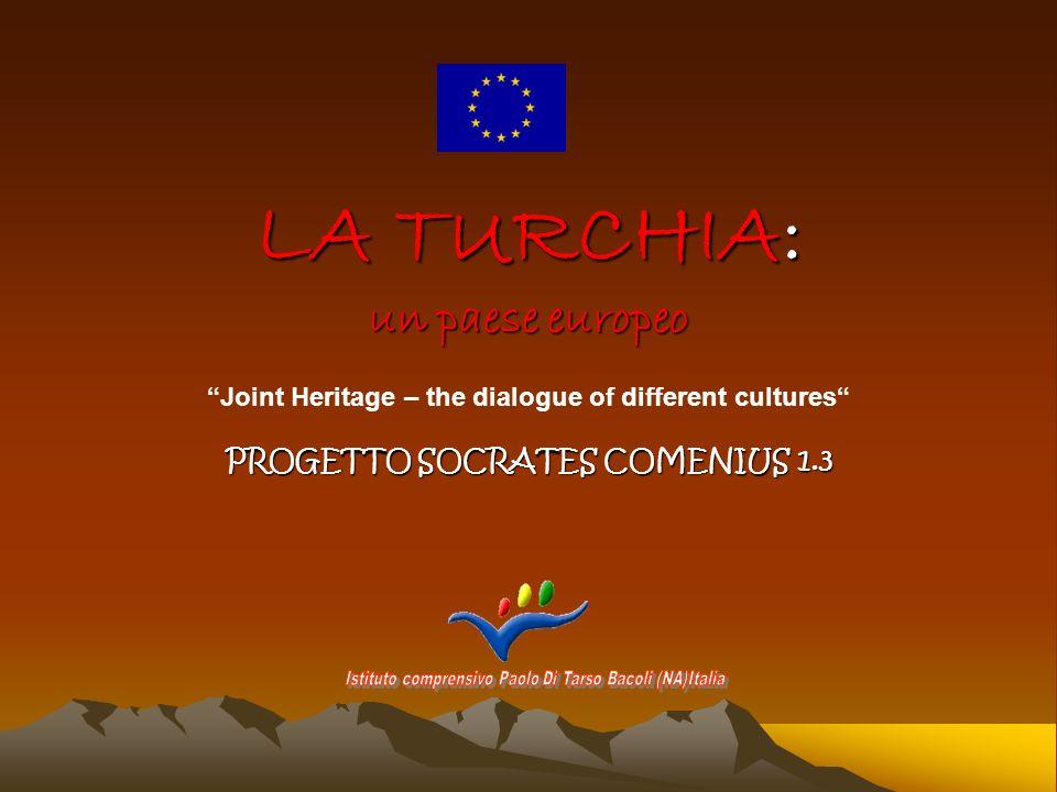 LA TURCHIA: un paese europeo PROGETTO SOCRATES COMENIUS 1.3 Joint Heritage – the dialogue of different cultures