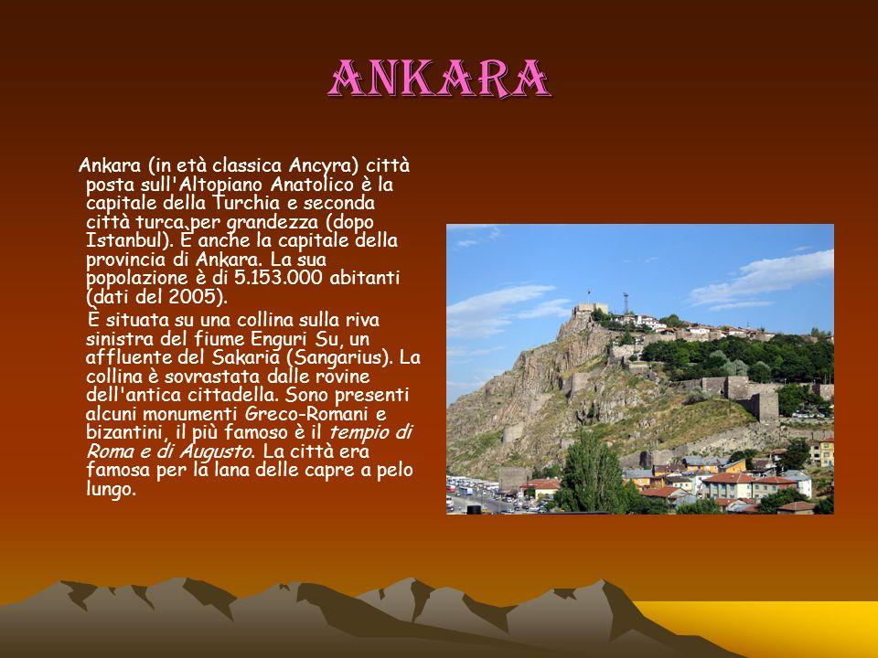 ANKARA Ankara (in età classica Ancyra) città posta sull'Altopiano Anatolico è la capitale della Turchia e seconda città turca per grandezza (dopo Ista