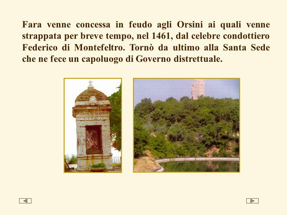 Fara venne concessa in feudo agli Orsini ai quali venne strappata per breve tempo, nel 1461, dal celebre condottiero Federico di Montefeltro. Tornò da