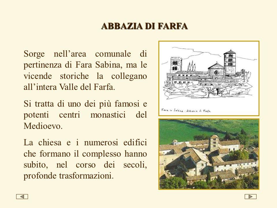 ABBAZIA DI FARFA Sorge nellarea comunale di pertinenza di Fara Sabina, ma le vicende storiche la collegano allintera Valle del Farfa. Si tratta di uno
