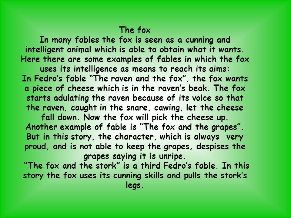 The fox In many fables the fox is seen as a cunning and intelligent animal which is able to obtain what it wants. Here there are some examples of fabl