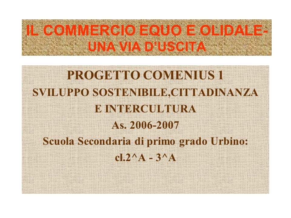 IL COMMERCIO EQUO E OLIDALE- UNA VIA DUSCITA PROGETTO COMENIUS 1 SVILUPPO SOSTENIBILE,CITTADINANZA E INTERCULTURA As. 2006-2007 Scuola Secondaria di p