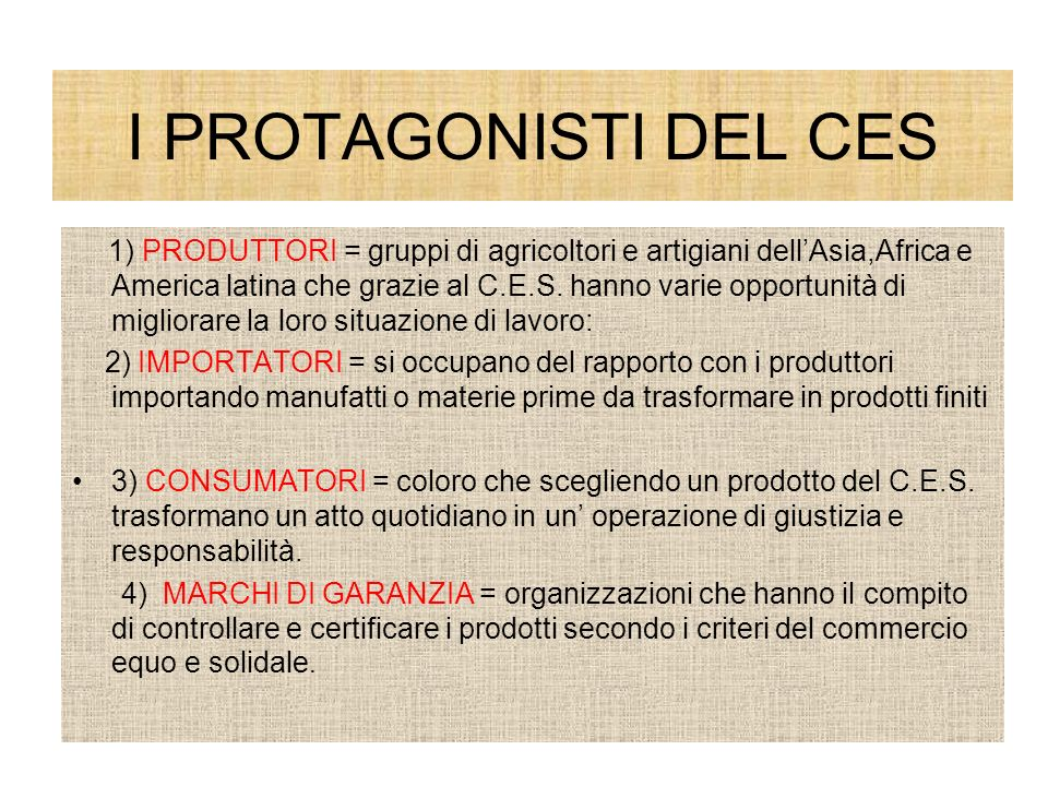I PROTAGONISTI DEL CES 1) PRODUTTORI = gruppi di agricoltori e artigiani dellAsia,Africa e America latina che grazie al C.E.S. hanno varie opportunità