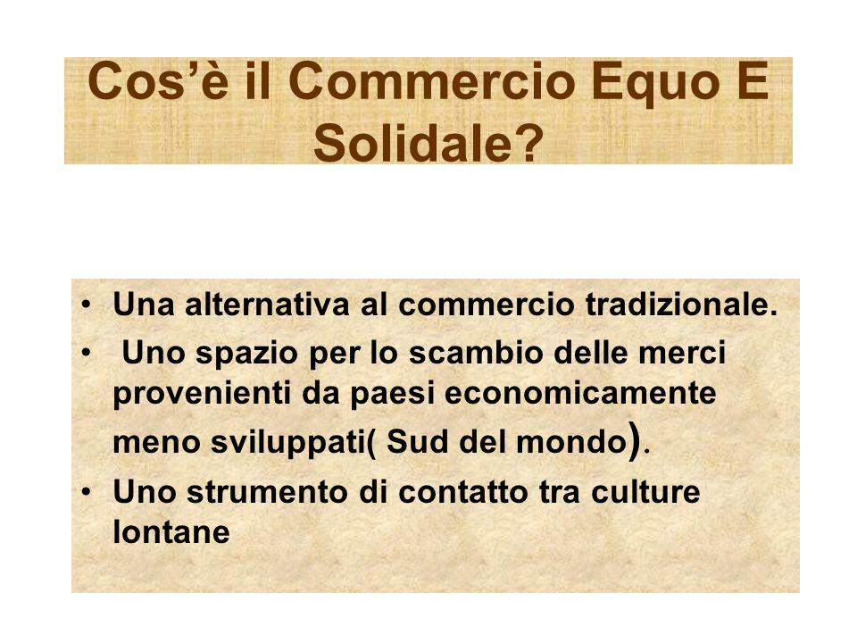 Cosè il Commercio Equo E Solidale? Una alternativa al commercio tradizionale. Uno spazio per lo scambio delle merci provenienti da paesi economicament