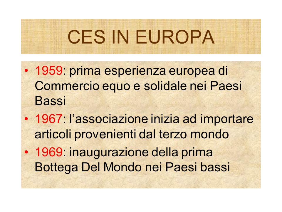 CES IN EUROPA 1959: prima esperienza europea di Commercio equo e solidale nei Paesi Bassi 1967: lassociazione inizia ad importare articoli provenienti dal terzo mondo 1969: inaugurazione della prima Bottega Del Mondo nei Paesi bassi
