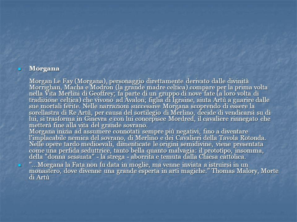 Morgana Morgan Le Fay (Morgana), personaggio direttamente derivato dalle divinità Morrighan, Macha e Modron (la grande madre celtica) compare per la p