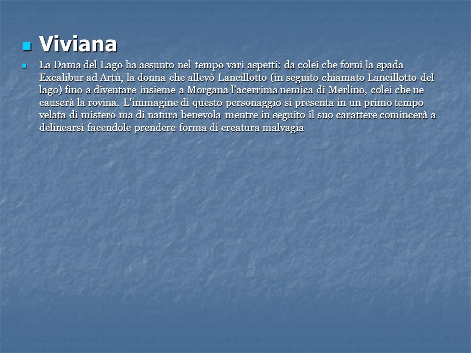 Viviana Viviana La Dama del Lago ha assunto nel tempo vari aspetti: da colei che fornì la spada Excalibur ad Artù, la donna che allevò Lancillotto (in
