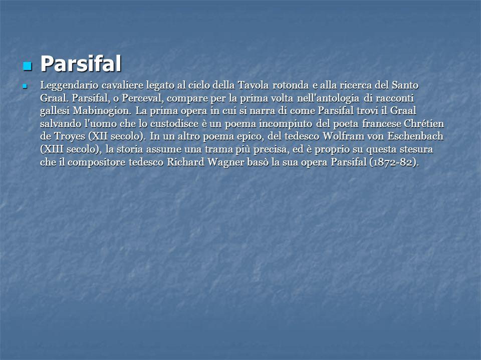 Parsifal Parsifal Leggendario cavaliere legato al ciclo della Tavola rotonda e alla ricerca del Santo Graal. Parsifal, o Perceval, compare per la prim
