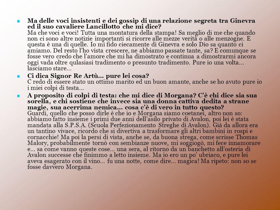 Ma delle voci insistenti e dei gossip di una relazione segreta tra Ginevra ed il suo cavaliere Lancillotto che mi dice? Ma che voci e voci! Tutta una