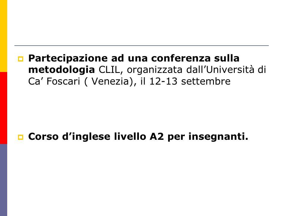 Partecipazione ad una conferenza sulla metodologia CLIL, organizzata dallUniversità di Ca Foscari ( Venezia), il 12-13 settembre Corso dinglese livell