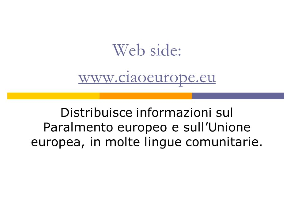 Web side: www.ciaoeurope.eu www.ciaoeurope.eu Distribuisce informazioni sul Paralmento europeo e sullUnione europea, in molte lingue comunitarie.