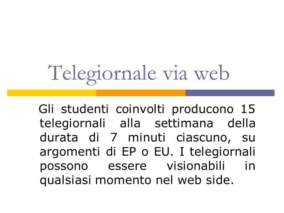 Telegiornale via web Gli studenti coinvolti producono 15 telegiornali alla settimana della durata di 7 minuti ciascuno, su argomenti di EP o EU. I tel