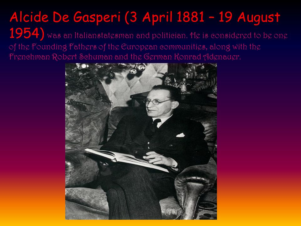 Alcide De Gasperi (3 April 1881 – 19 August 1954) w as an Italianstatesman and politician. He is considered to be one of the Founding Fathers of the E