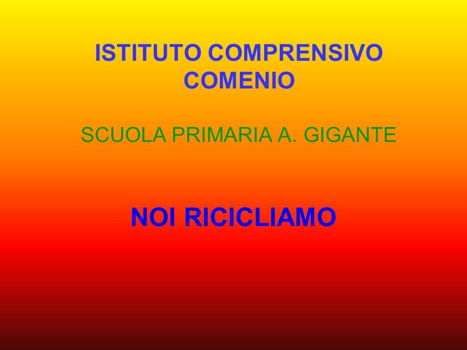 ISTITUTO COMPRENSIVO COMENIO SCUOLA PRIMARIA A. GIGANTE NOI RICICLIAMO